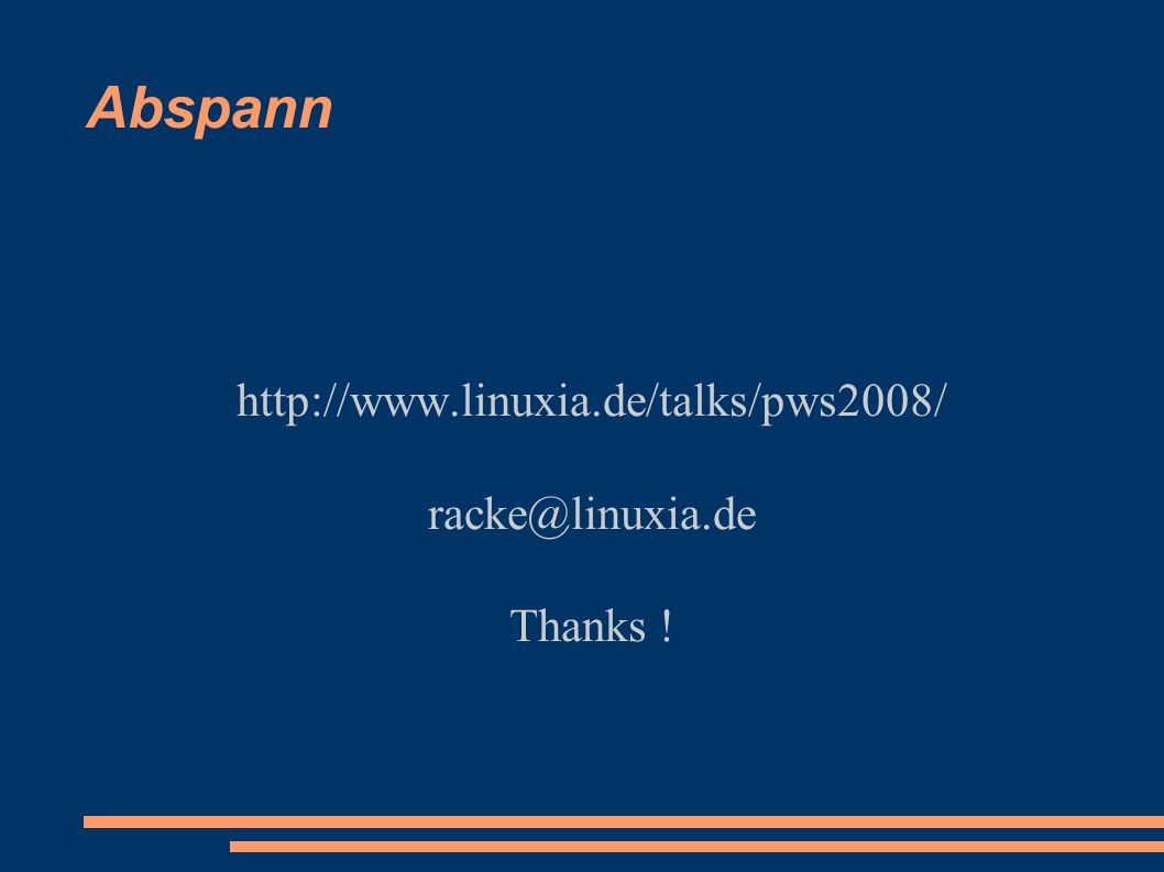 Abspann http://www.linuxia.de/talks/pws2008/ racke@linuxia.de Thanks !
