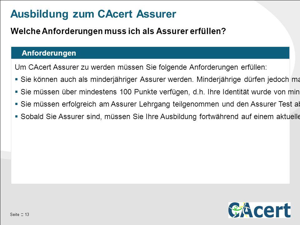 Seite  13 Ausbildung zum CAcert Assurer Anforderungen Um CAcert Assurer zu werden müssen Sie folgende Anforderungen erfüllen:  Sie können auch als minderjähriger Assurer werden.