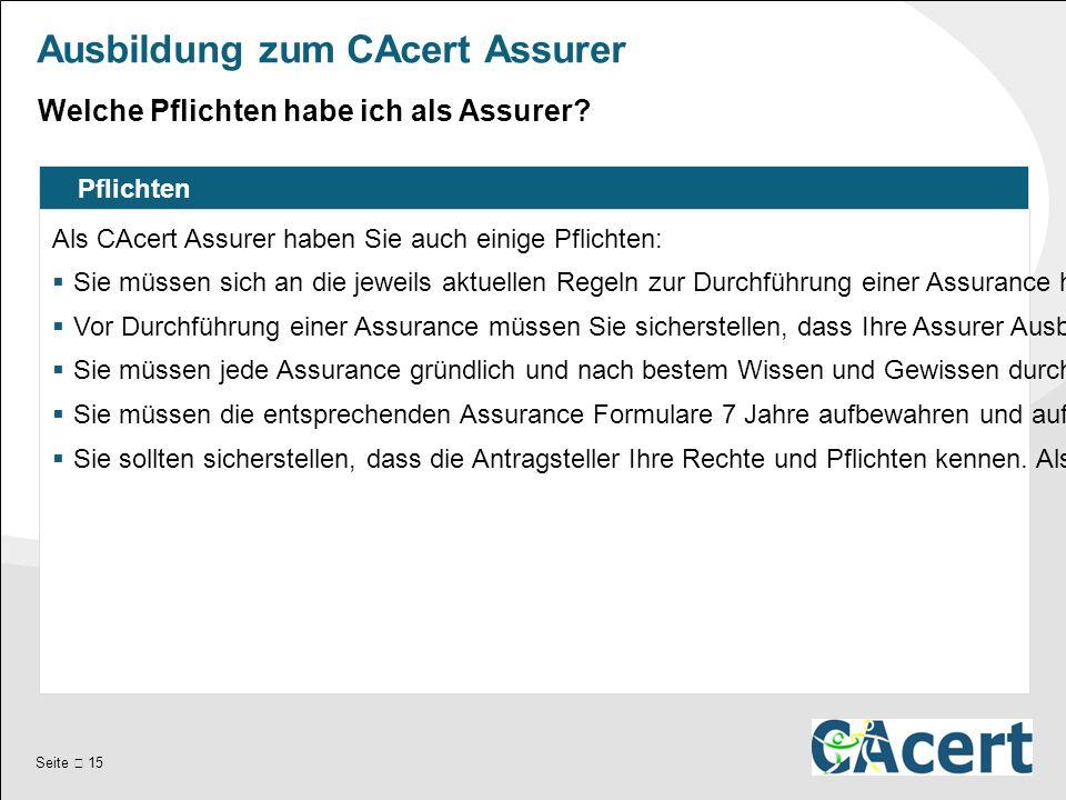 Seite  15 Ausbildung zum CAcert Assurer Pflichten Als CAcert Assurer haben Sie auch einige Pflichten:  Sie müssen sich an die jeweils aktuellen Regeln zur Durchführung einer Assurance halten.