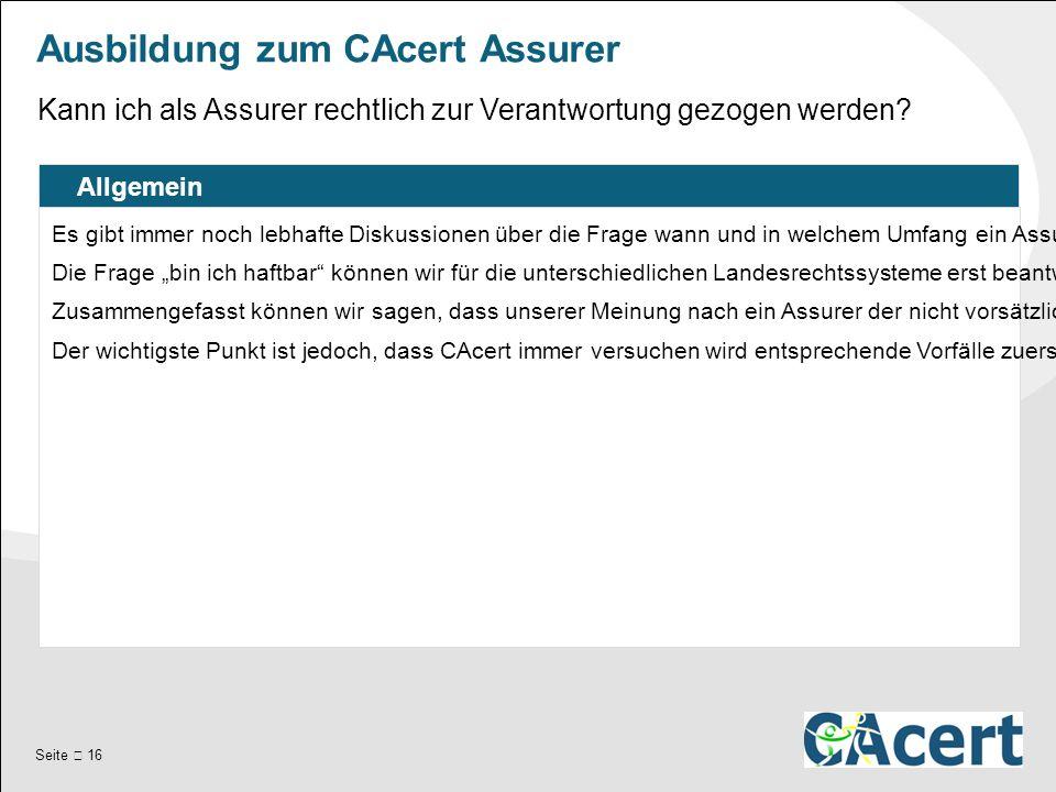 Seite  16 Ausbildung zum CAcert Assurer Allgemein Es gibt immer noch lebhafte Diskussionen über die Frage wann und in welchem Umfang ein Assurer für seine Assurances haftbar gemacht werden kann.