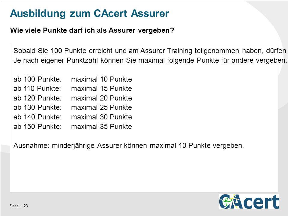 Seite  23 Ausbildung zum CAcert Assurer Sobald Sie 100 Punkte erreicht und am Assurer Training teilgenommen haben, dürfen Sie selbst andere assuren.