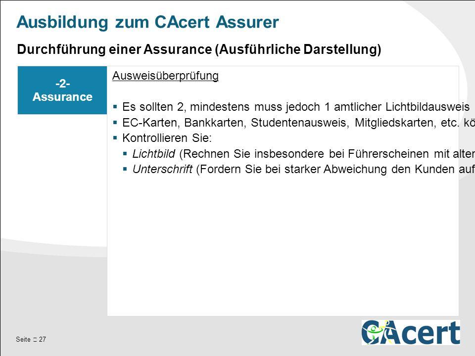 Seite  27 Ausbildung zum CAcert Assurer -2- Assurance Ausweisüberprüfung  Es sollten 2, mindestens muss jedoch 1 amtlicher Lichtbildausweis (Reisepass, Personalausweis, Führerschein) kontrolliert werden.