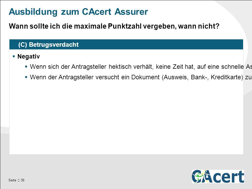 Seite  36 Ausbildung zum CAcert Assurer (C) Betrugsverdacht  Negativ  Wenn sich der Antragsteller hektisch verhält, keine Zeit hat, auf eine schnelle Assurance drängt, etc.