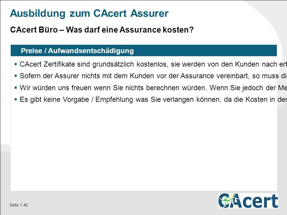 Seite  42 Ausbildung zum CAcert Assurer Preise / Aufwandsentschädigung  CAcert Zertifikate sind grundsätzlich kostenlos, sie werden von den Kunden nach erfolgter Assurance selbst ausgestellt.