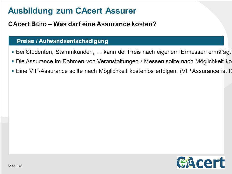 Seite  43 Ausbildung zum CAcert Assurer Preise / Aufwandsentschädigung  Bei Studenten, Stammkunden, … kann der Preis nach eigenem Ermessen ermäßigt werden.
