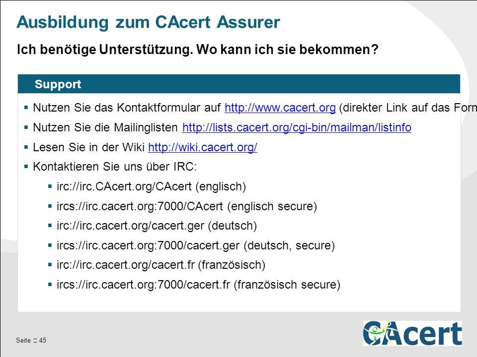 Seite  45 Ausbildung zum CAcert Assurer Support  Nutzen Sie das Kontaktformular auf http://www.cacert.org (direkter Link auf das Formular: http://www.cacert.org/index.php id=11 ).http://www.cacert.orghttp://www.cacert.org/index.php id=11  Nutzen Sie die Mailinglisten http://lists.cacert.org/cgi-bin/mailman/listinfohttp://lists.cacert.org/cgi-bin/mailman/listinfo  Lesen Sie in der Wiki http://wiki.cacert.org/http://wiki.cacert.org/  Kontaktieren Sie uns über IRC:  irc://irc.CAcert.org/CAcert (englisch)  ircs://irc.cacert.org:7000/CAcert (englisch secure)  irc://irc.cacert.org/cacert.ger (deutsch)  ircs://irc.cacert.org:7000/cacert.ger (deutsch, secure)  irc://irc.cacert.org/cacert.fr (französisch)  ircs://irc.cacert.org:7000/cacert.fr (französisch secure) Ich benötige Unterstützung.
