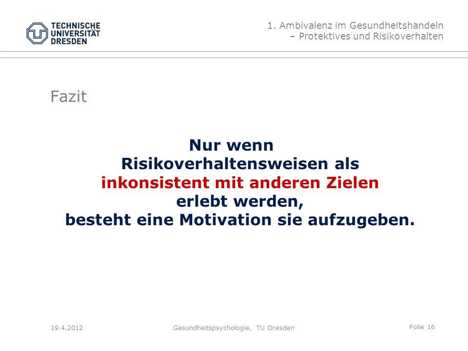 Folie 16 19.4.2012Gesundheitspsychologie, TU Dresden Fazit Nur wenn Risikoverhaltensweisen als inkonsistent mit anderen Zielen erlebt werden, besteht eine Motivation sie aufzugeben.