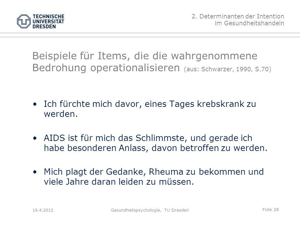 Folie 28 19.4.2012Gesundheitspsychologie, TU Dresden Beispiele für Items, die die wahrgenommene Bedrohung operationalisieren (aus: Schwarzer, 1990, S.70) Ich fürchte mich davor, eines Tages krebskrank zu werden.