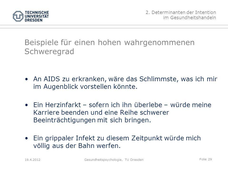 Folie 29 19.4.2012Gesundheitspsychologie, TU Dresden Beispiele für einen hohen wahrgenommenen Schweregrad An AIDS zu erkranken, wäre das Schlimmste, was ich mir im Augenblick vorstellen könnte.