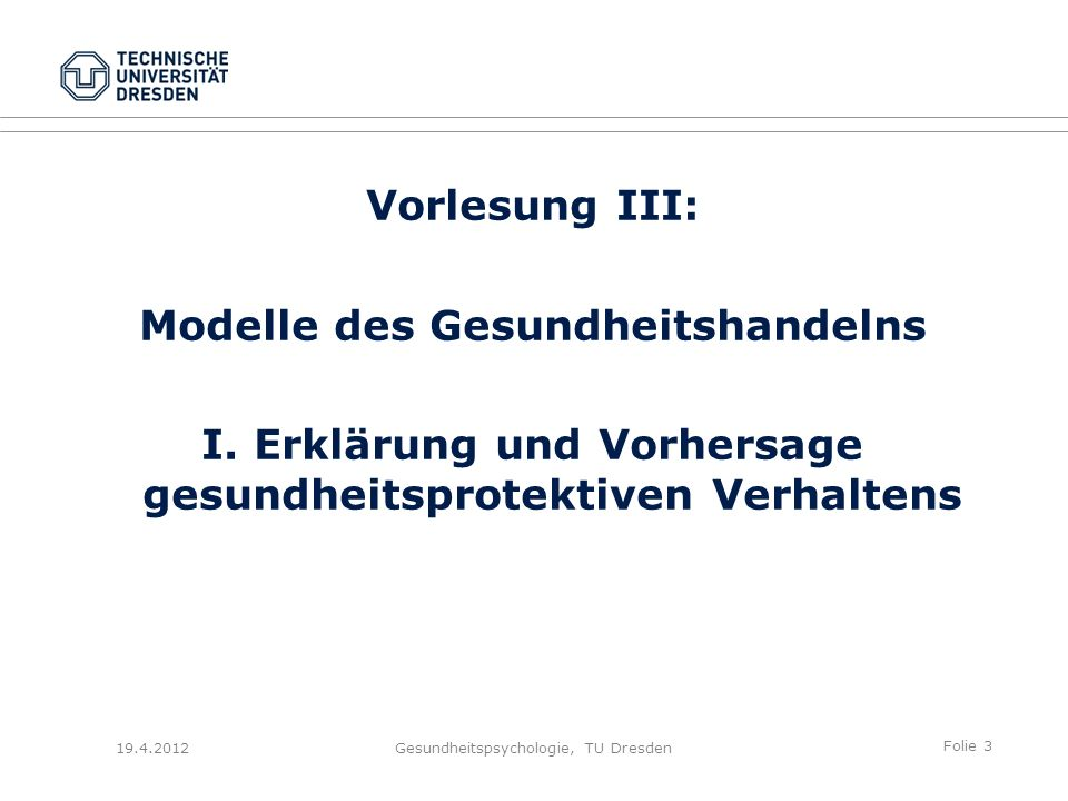 Folie 4 19.4.2012Gesundheitspsychologie, TU Dresden Modelle des Gesundheitshandelns 1.Ambivalenz im Gesundheitshandeln – Protektives und Risikoverhalten 2.Determinanten der Intention im Gesundheitshandeln 3.Krankheitsverleugnung