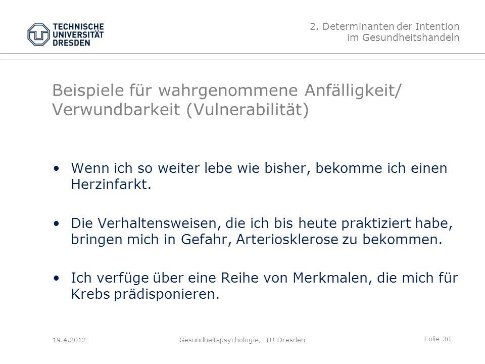 Folie 30 19.4.2012Gesundheitspsychologie, TU Dresden Beispiele für wahrgenommene Anfälligkeit/ Verwundbarkeit (Vulnerabilität) Wenn ich so weiter lebe wie bisher, bekomme ich einen Herzinfarkt.