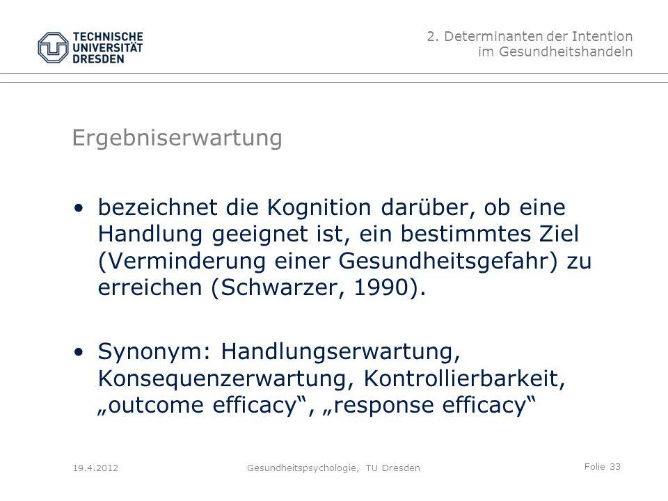 Folie 33 19.4.2012Gesundheitspsychologie, TU Dresden Ergebniserwartung bezeichnet die Kognition darüber, ob eine Handlung geeignet ist, ein bestimmtes Ziel (Verminderung einer Gesundheitsgefahr) zu erreichen (Schwarzer, 1990).
