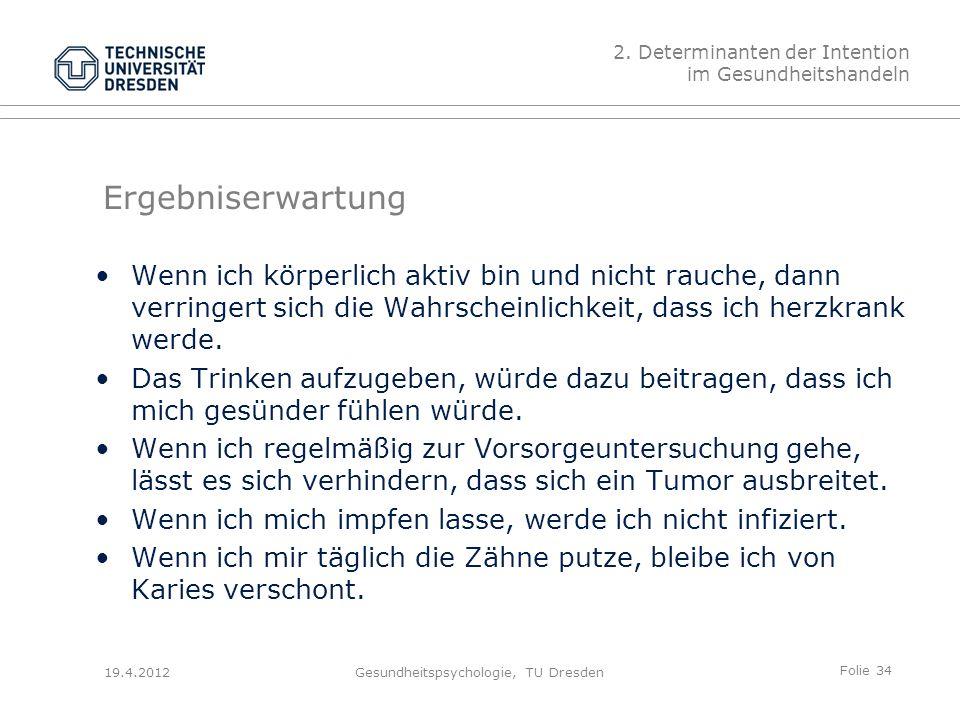 Folie 34 19.4.2012Gesundheitspsychologie, TU Dresden Ergebniserwartung Wenn ich körperlich aktiv bin und nicht rauche, dann verringert sich die Wahrscheinlichkeit, dass ich herzkrank werde.