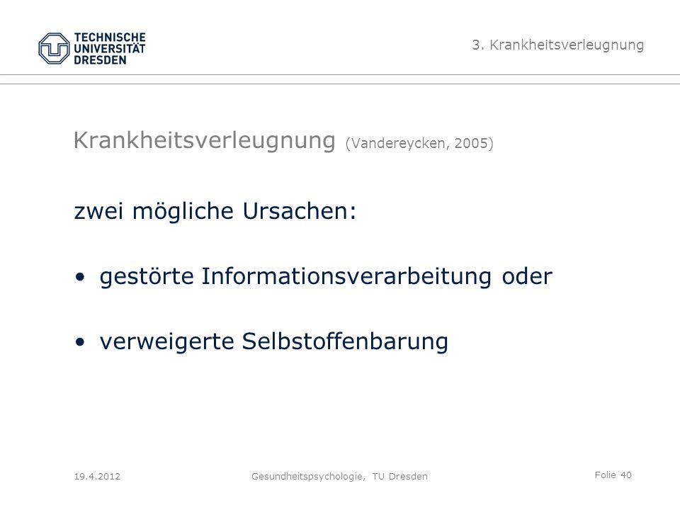 Folie 40 19.4.2012Gesundheitspsychologie, TU Dresden Krankheitsverleugnung (Vandereycken, 2005) zwei mögliche Ursachen: gestörte Informationsverarbeitung oder verweigerte Selbstoffenbarung 3.
