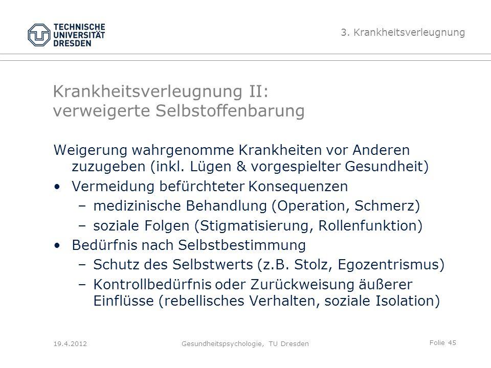 Folie 45 19.4.2012Gesundheitspsychologie, TU Dresden Krankheitsverleugnung II: verweigerte Selbstoffenbarung Weigerung wahrgenomme Krankheiten vor Anderen zuzugeben (inkl.