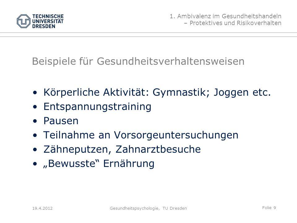 Folie 10 19.4.2012Gesundheitspsychologie, TU Dresden Beispiele für Risikoverhaltensweisen Rauchen Alkohol trinken Sonnenbaden ungeschützter Sex Extremsport einseitige oder ungesunde Ernähung 1.