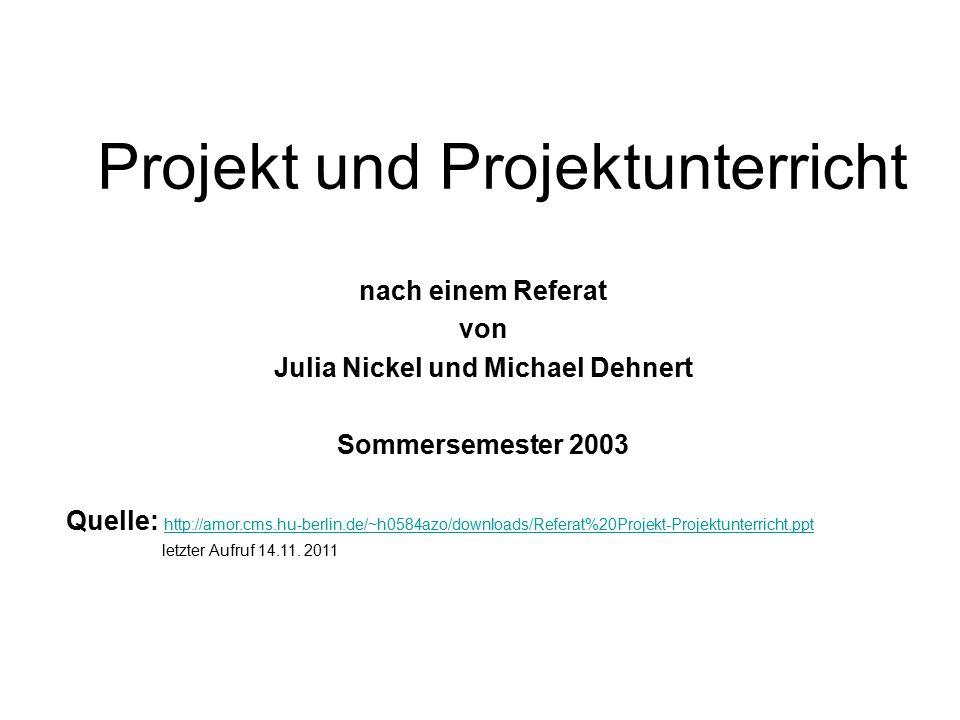 Projekt und Projektunterricht nach einem Referat von Julia Nickel und Michael Dehnert Sommersemester 2003 Quelle: http://amor.cms.hu-berlin.de/~h0584azo/downloads/Referat%20Projekt-Projektunterricht.ppt letzter Aufruf 14.11.