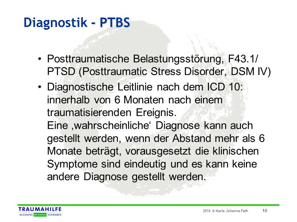 2016 © Maria Johanna Fath 10 - PTBS Diagnostik - PTBS Posttraumatische Belastungsstörung, F43.1/ PTSD (Posttraumatic Stress Disorder, DSM IV) Diagnost