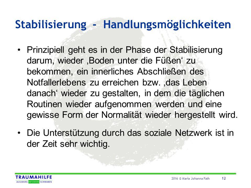 2016 © Maria Johanna Fath 12 Stabilisierung - Handlungsmöglichkeiten Prinzipiell geht es in der Phase der Stabilisierung darum, wieder 'Boden unter di