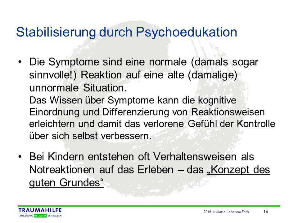 2016 © Maria Johanna Fath 16 Stabilisierung durch Psychoedukation Die Symptome sind eine normale (damals sogar sinnvolle!) Reaktion auf eine alte (dam