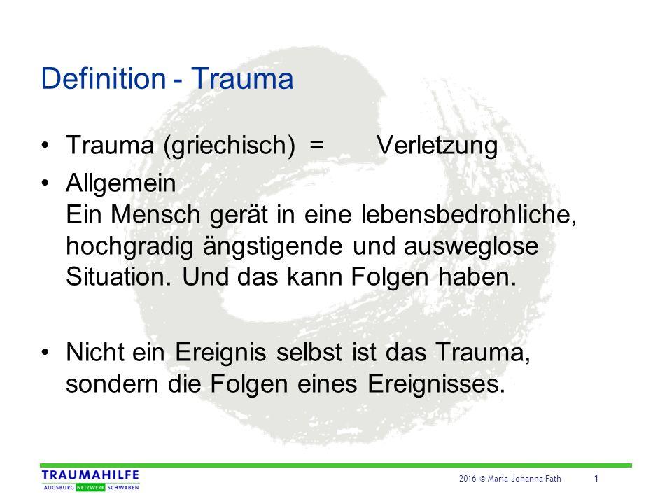 2016 © Maria Johanna Fath 1 Definition - Trauma Trauma (griechisch)=Verletzung Allgemein Ein Mensch gerät in eine lebensbedrohliche, hochgradig ängsti