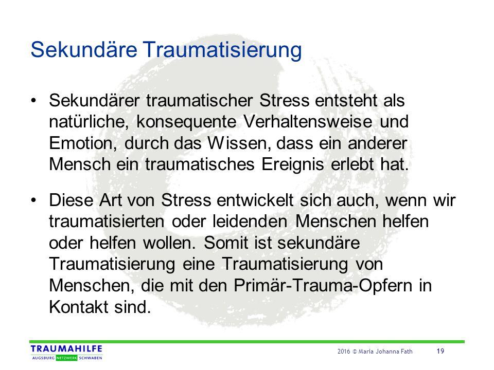 2016 © Maria Johanna Fath 19 Sekundäre Traumatisierung Sekundärer traumatischer Stress entsteht als natürliche, konsequente Verhaltensweise und Emotio