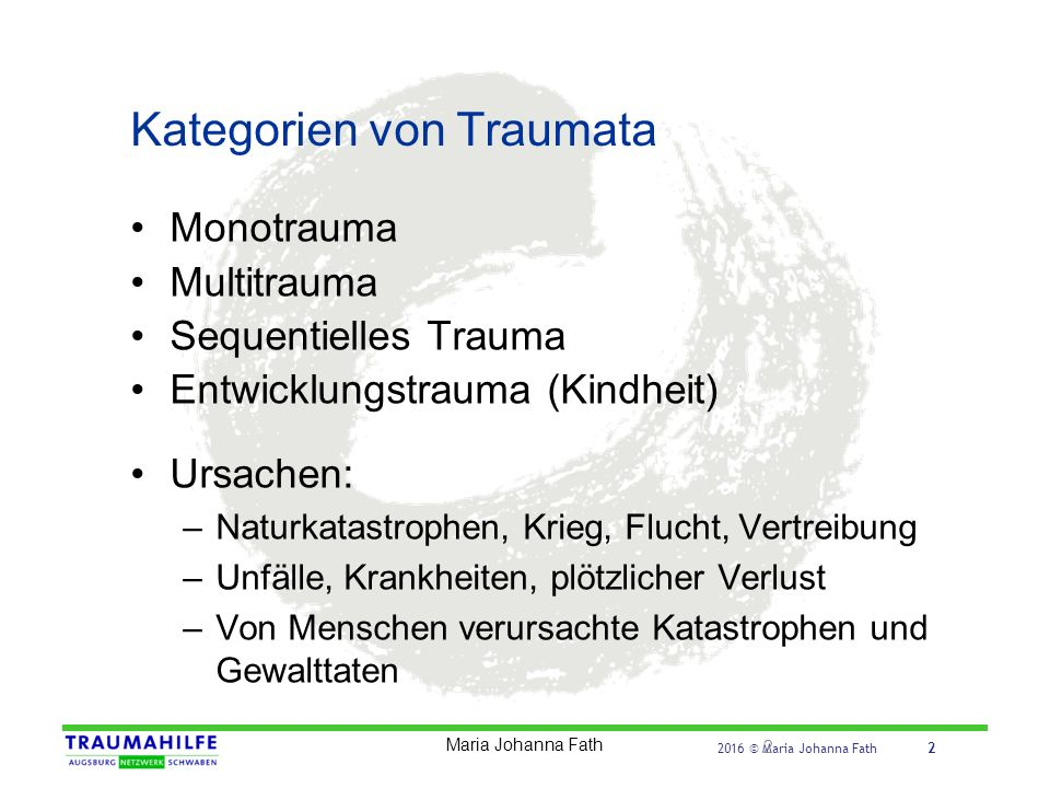 2016 © Maria Johanna Fath 2 Kategorien von Traumata Monotrauma Multitrauma Sequentielles Trauma Entwicklungstrauma (Kindheit) Ursachen: –Naturkatastro