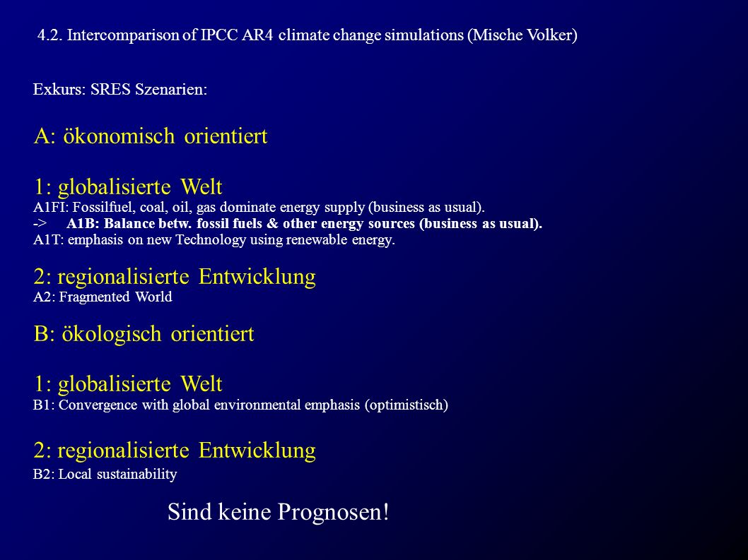 4.2. Intercomparison of IPCC AR4 climate change simulations (Mische Volker) Exkurs: SRES Szenarien: A: ökonomisch orientiert 1: globalisierte Welt A1F