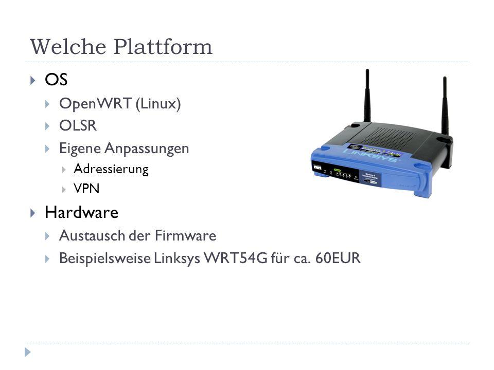 Welche Plattform  OS  OpenWRT (Linux)  OLSR  Eigene Anpassungen  Adressierung  VPN  Hardware  Austausch der Firmware  Beispielsweise Linksys WRT54G für ca.