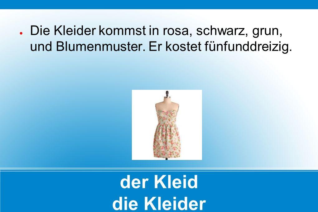 der Kleid die Kleider ● Die Kleider kommst in rosa, schwarz, grun, und Blumenmuster. Er kostet fünfunddreizig.