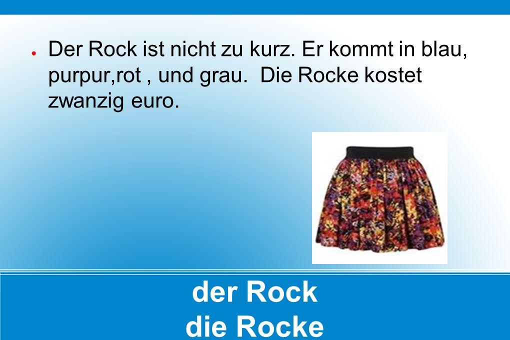 der Rock die Rocke ● Der Rock ist nicht zu kurz. Er kommt in blau, purpur,rot, und grau. Die Rocke kostet zwanzig euro.