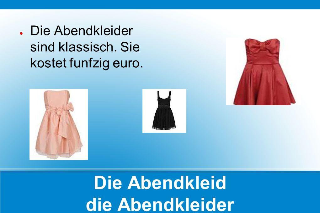 Die Abendkleid die Abendkleider ● Die Abendkleider sind klassisch. Sie kostet funfzig euro.