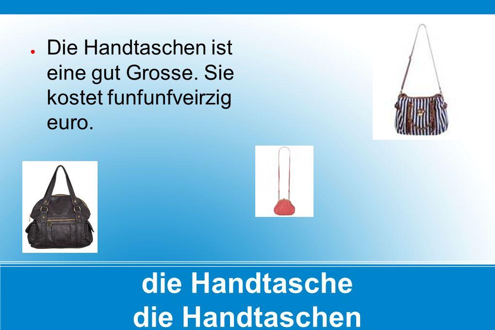 die Handtasche die Handtaschen ● Die Handtaschen ist eine gut Grosse. Sie kostet funfunfveirzig euro.