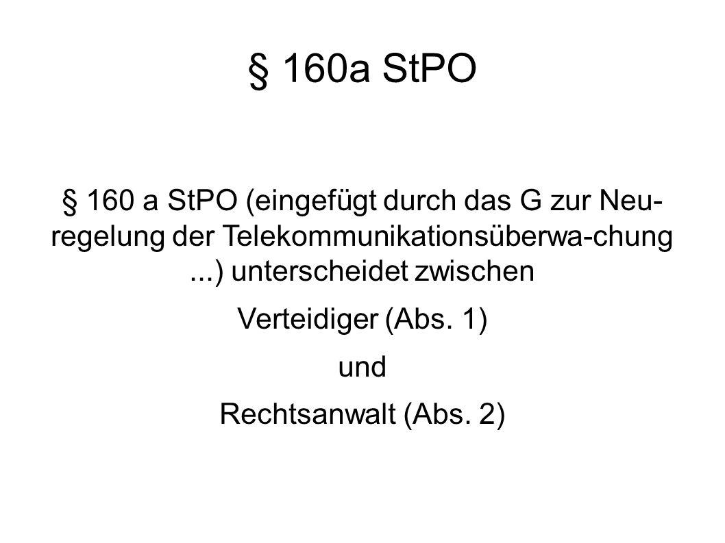 § 160 a StPO (eingefügt durch das G zur Neu- regelung der Telekommunikationsüberwa-chung...) unterscheidet zwischen Verteidiger (Abs.