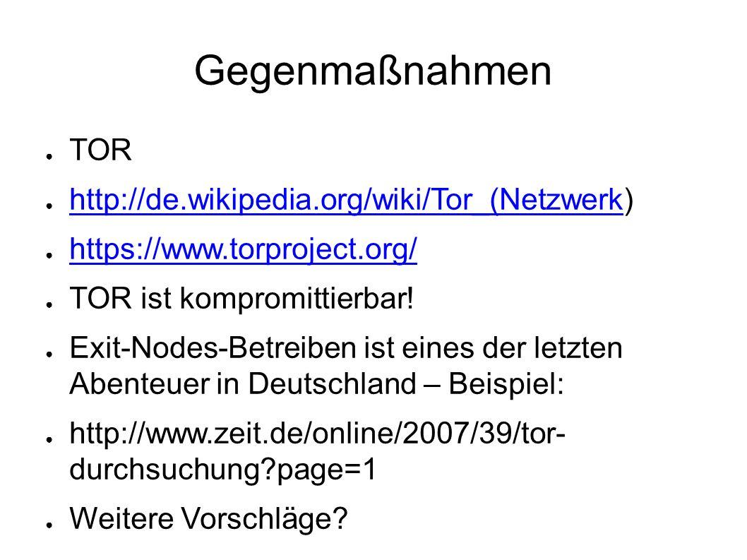 Gegenmaßnahmen ● TOR ● http://de.wikipedia.org/wiki/Tor_(Netzwerk) http://de.wikipedia.org/wiki/Tor_(Netzwerk ● https://www.torproject.org/ https://www.torproject.org/ ● TOR ist kompromittierbar.