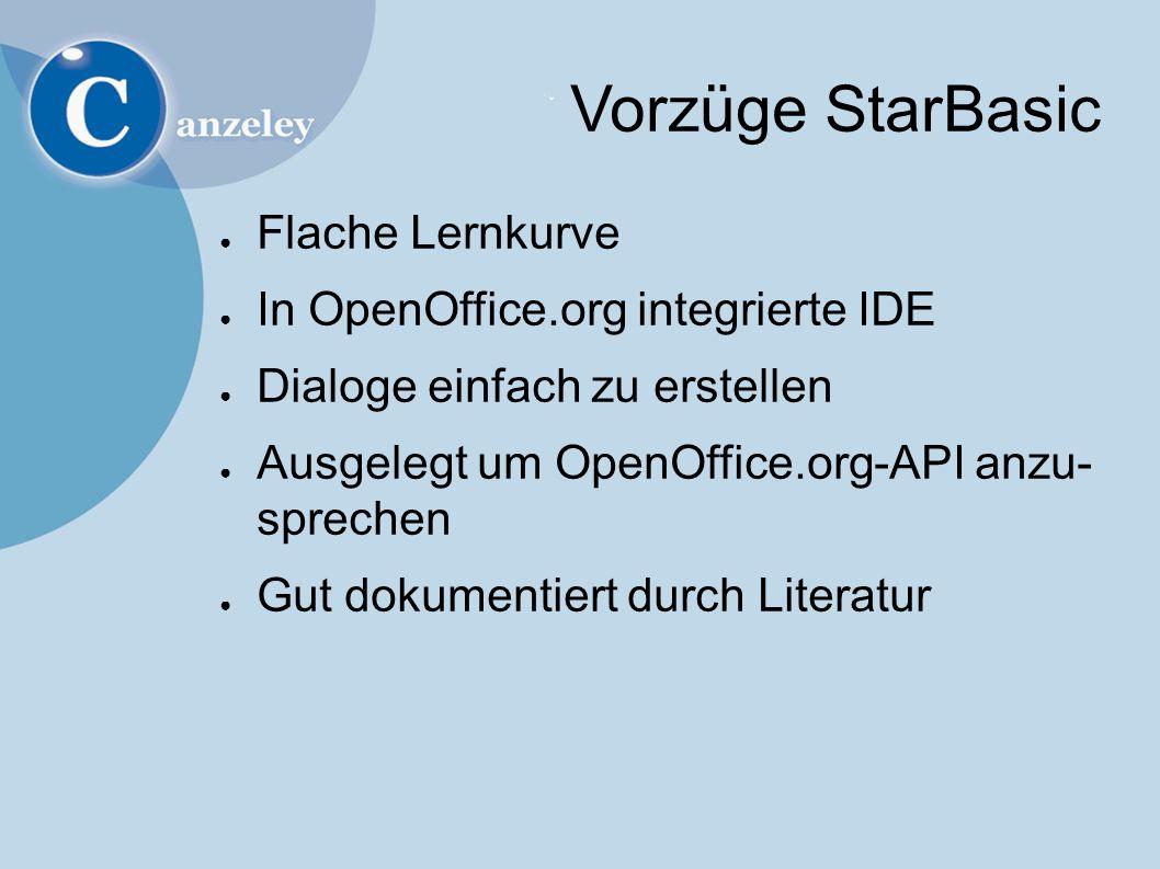 Vorzüge StarBasic ● Flache Lernkurve ● In OpenOffice.org integrierte IDE ● Dialoge einfach zu erstellen ● Ausgelegt um OpenOffice.org-API anzu- sprechen ● Gut dokumentiert durch Literatur
