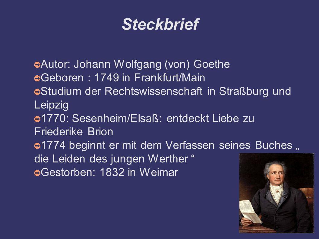 Steckbrief ➲ Autor: Johann Wolfgang (von) Goethe ➲ Geboren : 1749 in Frankfurt/Main ➲ Studium der Rechtswissenschaft in Straßburg und Leipzig ➲ 1770: