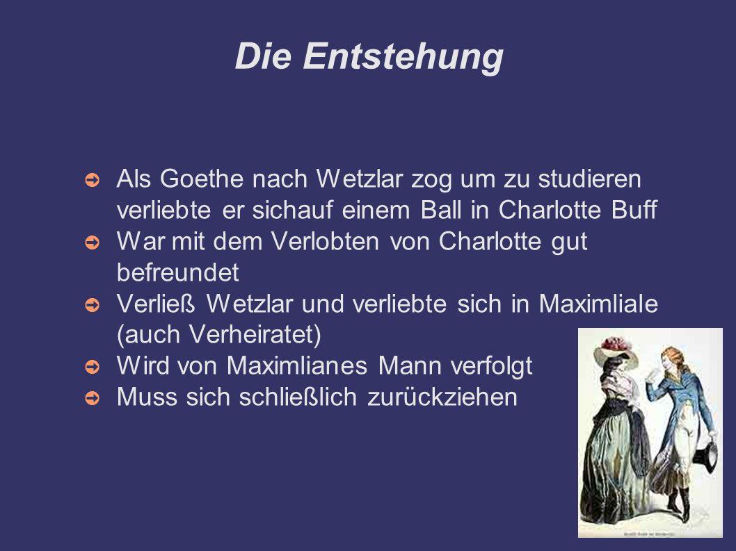 Die Entstehung ➲ Als Goethe nach Wetzlar zog um zu studieren verliebte er sichauf einem Ball in Charlotte Buff ➲ War mit dem Verlobten von Charlotte g