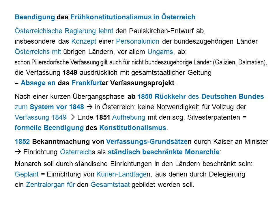 Beendigung des Frühkonstitutionalismus in Österreich Österreichische Regierung lehnt den Paulskirchen-Entwurf ab, insbesondere das Konzept einer Personalunion der bundeszugehörigen Länder Österreichs mit übrigen Ländern, vor allem Ungarns, ab: schon Pillersdorfsche Verfassung gilt auch für nicht bundeszugehörige Länder (Galizien, Dalmatien), die Verfassung 1849 ausdrücklich mit gesamtstaatlicher Geltung = Absage an das Frankfurter Verfassungsprojekt.