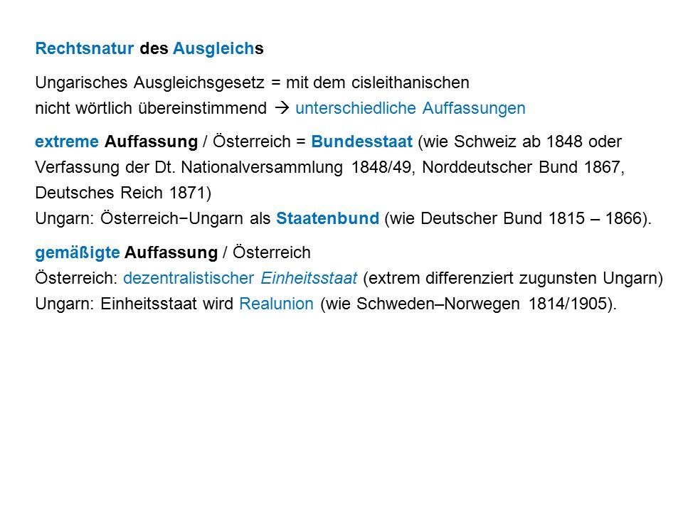Rechtsnatur des Ausgleichs Ungarisches Ausgleichsgesetz = mit dem cisleithanischen nicht wörtlich übereinstimmend  unterschiedliche Auffassungen extreme Auffassung / Österreich = Bundesstaat (wie Schweiz ab 1848 oder Verfassung der Dt.