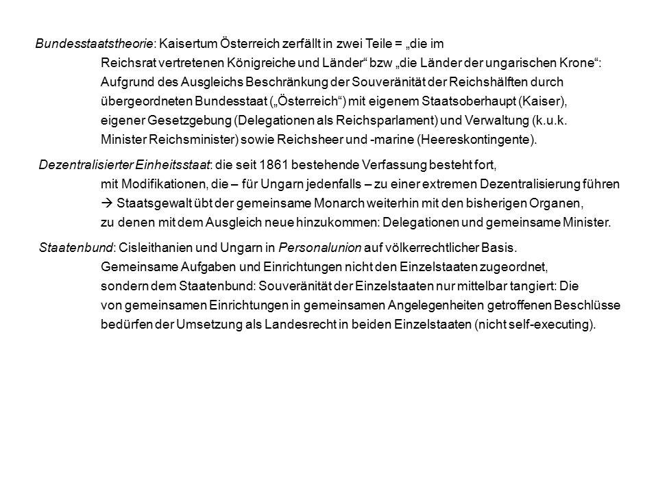 """Bundesstaatstheorie: Kaisertum Österreich zerfällt in zwei Teile = """"die im Reichsrat vertretenen Königreiche und Länder bzw """"die Länder der ungarischen Krone : Aufgrund des Ausgleichs Beschränkung der Souveränität der Reichshälften durch übergeordneten Bundesstaat (""""Österreich ) mit eigenem Staatsoberhaupt (Kaiser), eigener Gesetzgebung (Delegationen als Reichsparlament) und Verwaltung (k.u.k."""