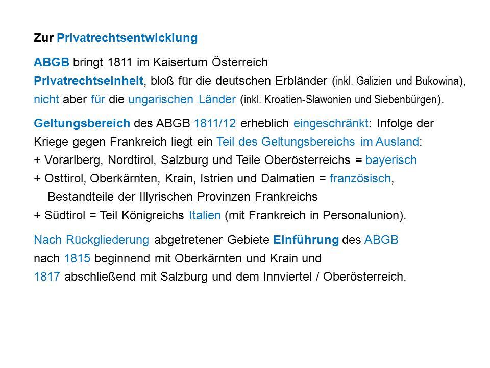 Zur Privatrechtsentwicklung ABGB bringt 1811 im Kaisertum Österreich Privatrechtseinheit, bloß für die deutschen Erbländer ( inkl.