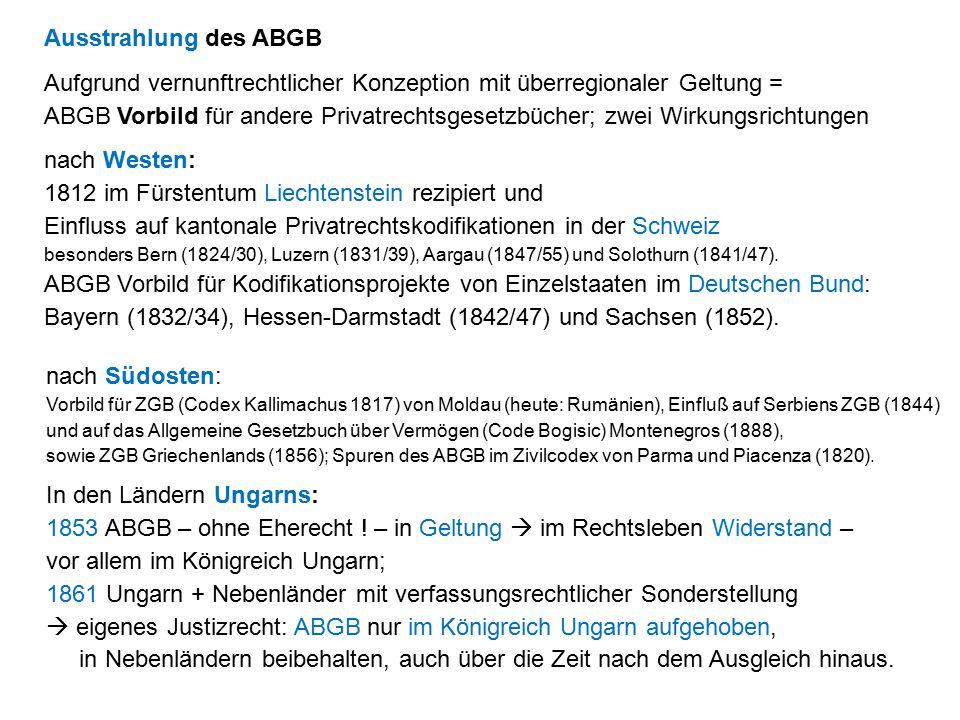 Ausstrahlung des ABGB Aufgrund vernunftrechtlicher Konzeption mit überregionaler Geltung = ABGB Vorbild für andere Privatrechtsgesetzbücher; zwei Wirkungsrichtungen nach Westen: 1812 im Fürstentum Liechtenstein rezipiert und Einfluss auf kantonale Privatrechtskodifikationen in der Schweiz besonders Bern (1824/30), Luzern (1831/39), Aargau (1847/55) und Solothurn (1841/47).
