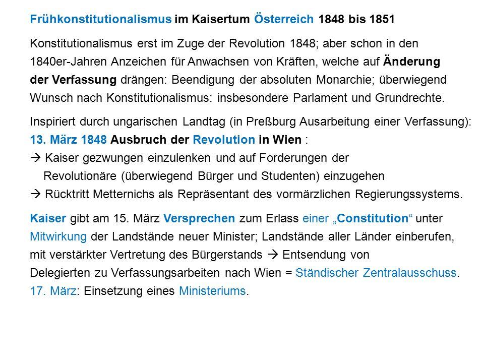 Frühkonstitutionalismus im Kaisertum Österreich 1848 bis 1851 Konstitutionalismus erst im Zuge der Revolution 1848; aber schon in den 1840er-Jahren Anzeichen für Anwachsen von Kräften, welche auf Änderung der Verfassung drängen: Beendigung der absoluten Monarchie; überwiegend Wunsch nach Konstitutionalismus: insbesondere Parlament und Grundrechte.