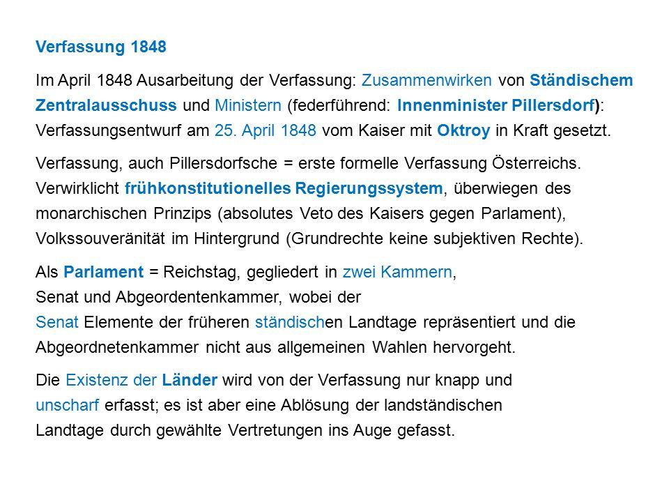 Verfassung 1848 Im April 1848 Ausarbeitung der Verfassung: Zusammenwirken von Ständischem Zentralausschuss und Ministern (federführend: Innenminister Pillersdorf): Verfassungsentwurf am 25.