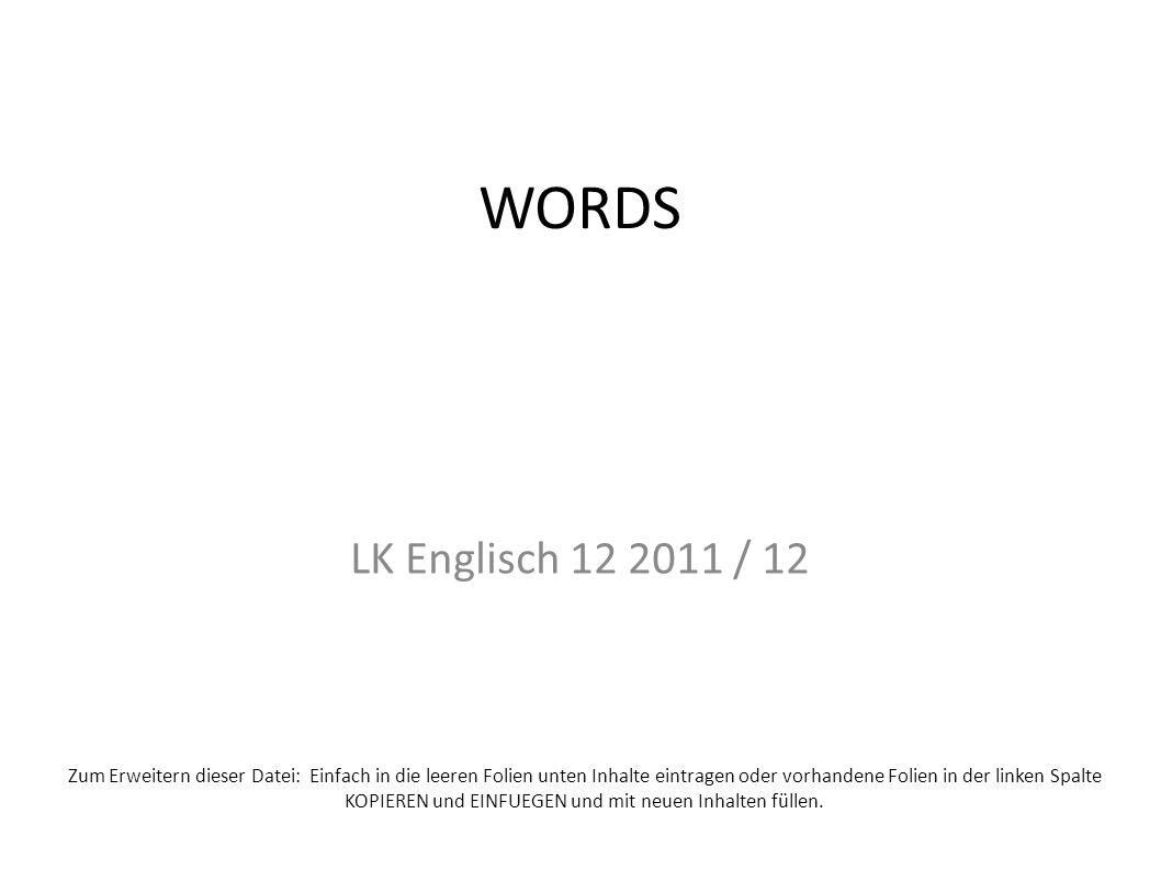 WORDS LK Englisch 12 2011 / 12 Zum Erweitern dieser Datei: Einfach in die leeren Folien unten Inhalte eintragen oder vorhandene Folien in der linken Spalte KOPIEREN und EINFUEGEN und mit neuen Inhalten füllen.