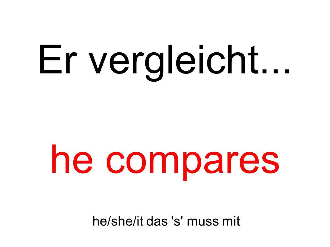 Er vergleicht... he compares he/she/it das s muss mit