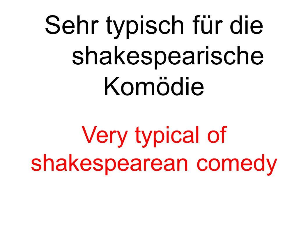 Sehr typisch für die shakespearische Komödie Very typical of shakespearean comedy