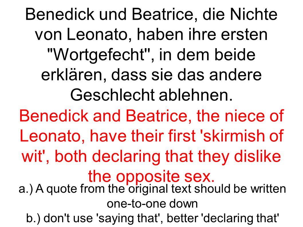 Benedick und Beatrice, die Nichte von Leonato, haben ihre ersten Wortgefecht , in dem beide erklären, dass sie das andere Geschlecht ablehnen.