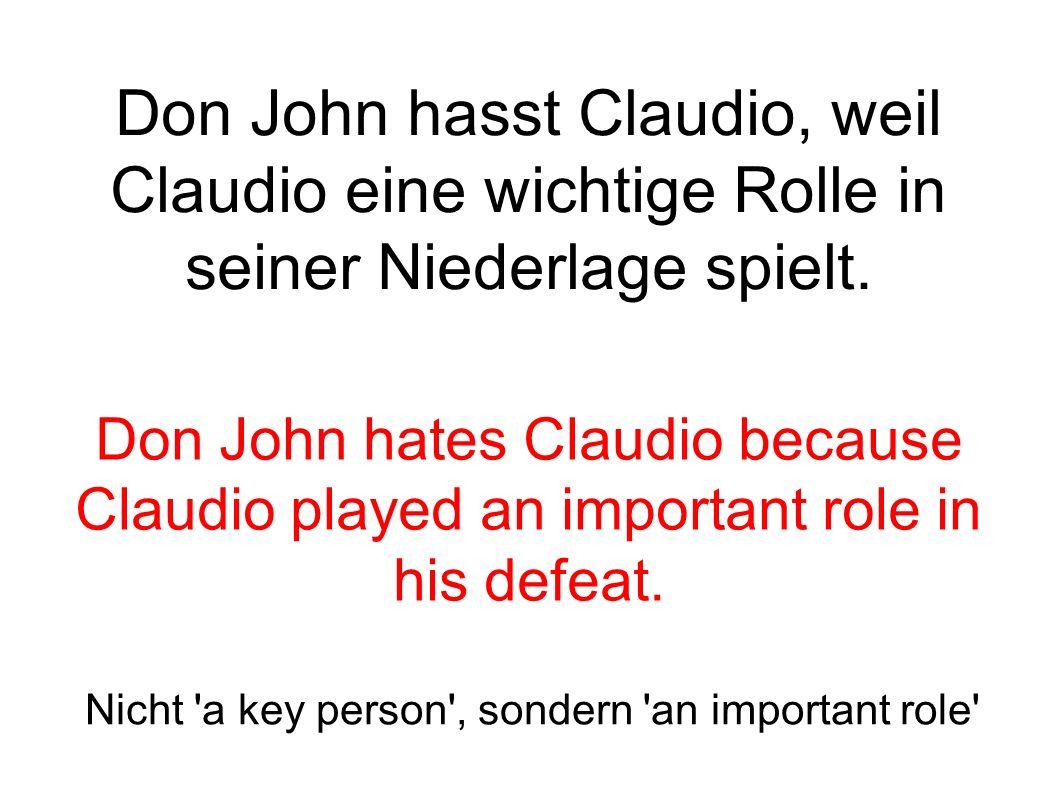 Don John hasst Claudio, weil Claudio eine wichtige Rolle in seiner Niederlage spielt.